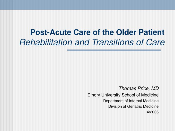 Post acute care of the older patient rehabilitation and transitions of care