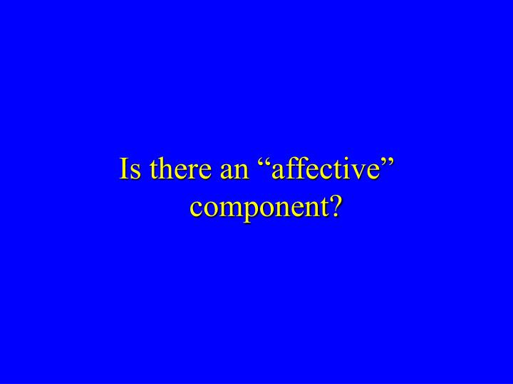 "Is there an ""affective"" component?"