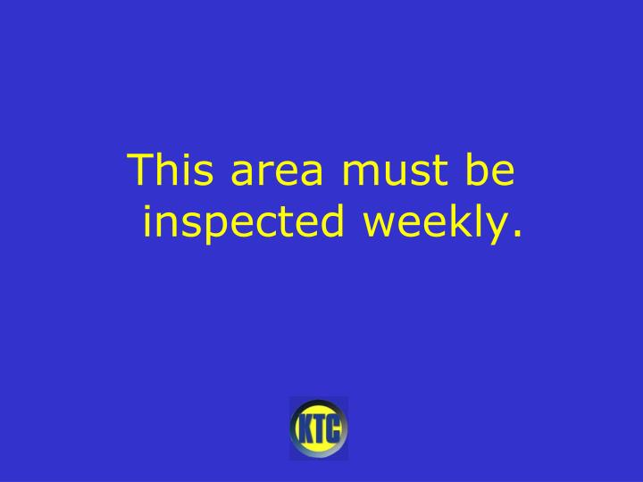 This area must be inspected weekly.