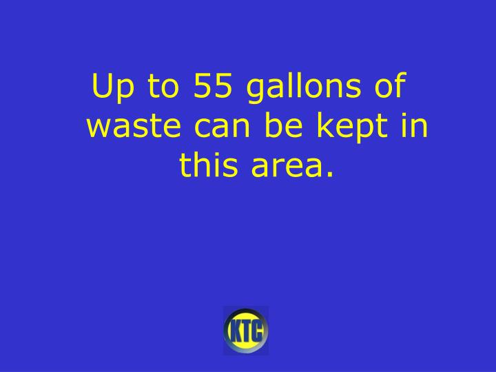 Up to 55 gallons of waste can be kept in this area.