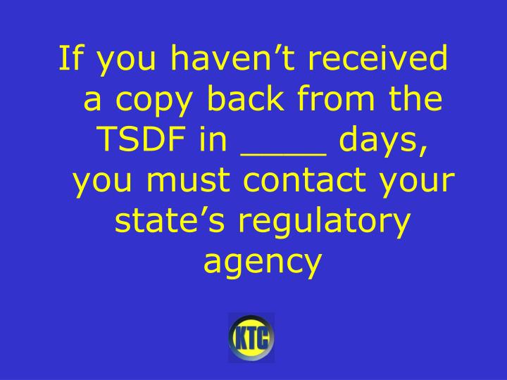 If you haven't received a copy back from the TSDF in ____ days, you must contact your state's regulatory agency