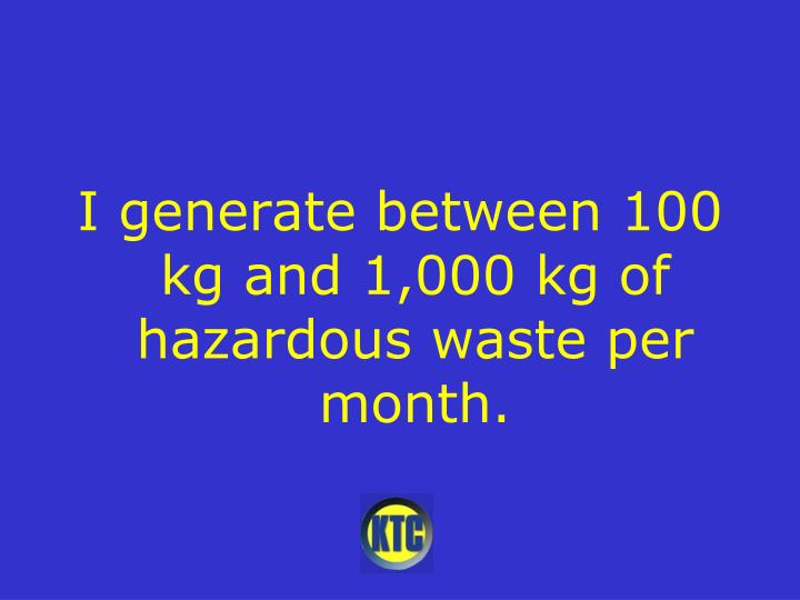 I generate between 100 kg and 1,000 kg of hazardous waste per month.