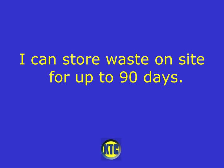 I can store waste on site for up to 90 days.
