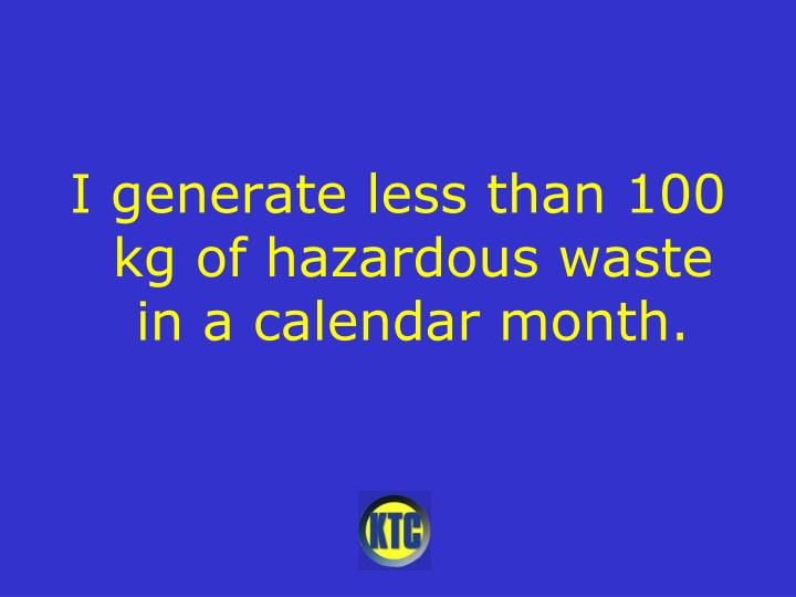 I generate less than 100 kg of hazardous waste in a calendar month.