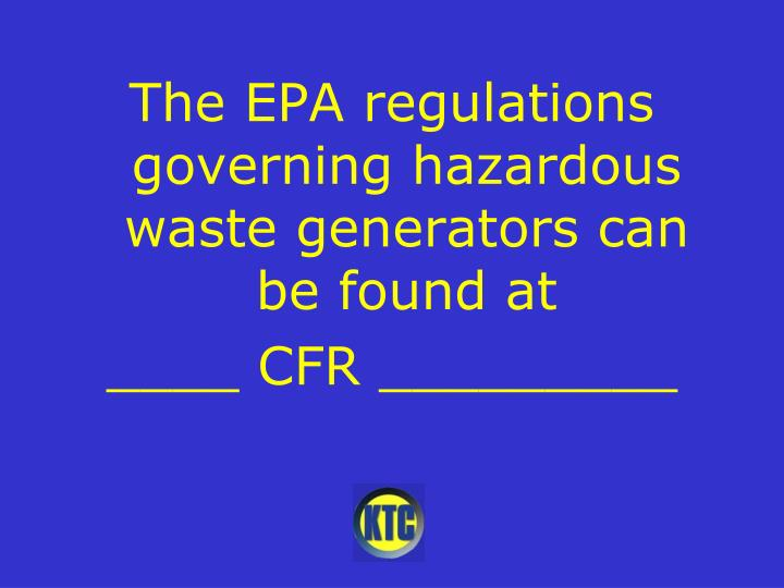 The EPA regulations governing hazardous waste generators can be found at