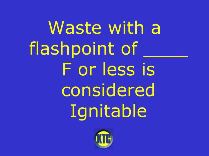 Waste with a flashpoint of ____ F or less is considered Ignitable