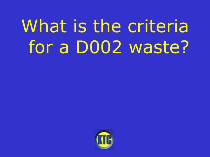 What is the criteria for a D002 waste?