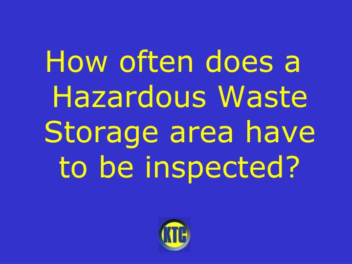 How often does a Hazardous Waste Storage area have to be inspected?