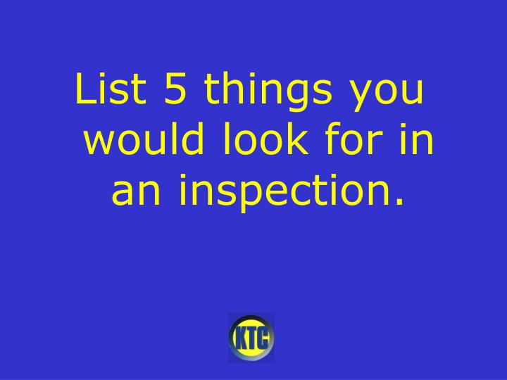 List 5 things you would look for in an inspection.