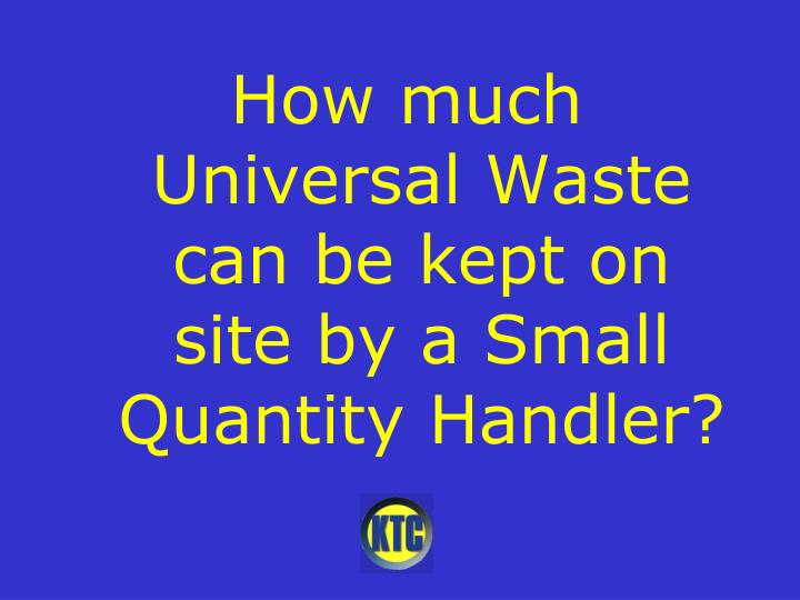 How much Universal Waste can be kept on site by a Small Quantity Handler?