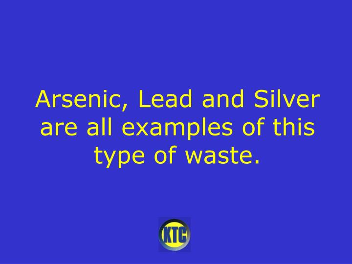 Arsenic, Lead and Silver are all examples of this type of waste.