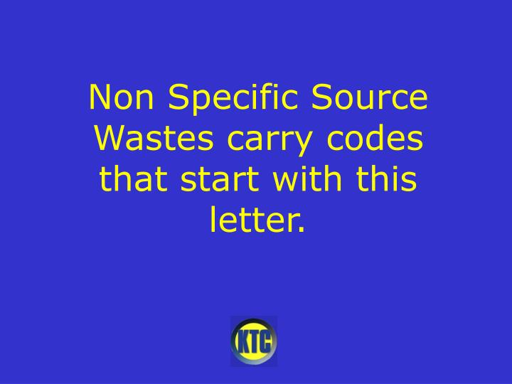 Non Specific Source Wastes carry codes that start with this letter.