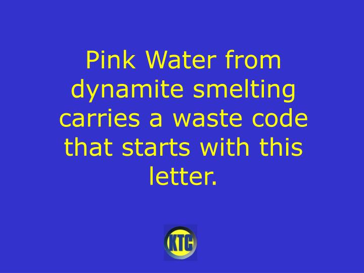 Pink Water from dynamite smelting carries a waste code that starts with this letter.