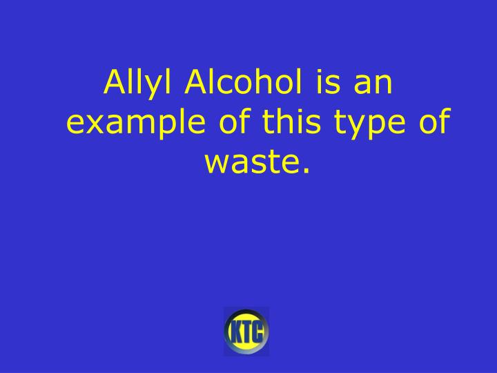Allyl Alcohol is an example of this type of waste.