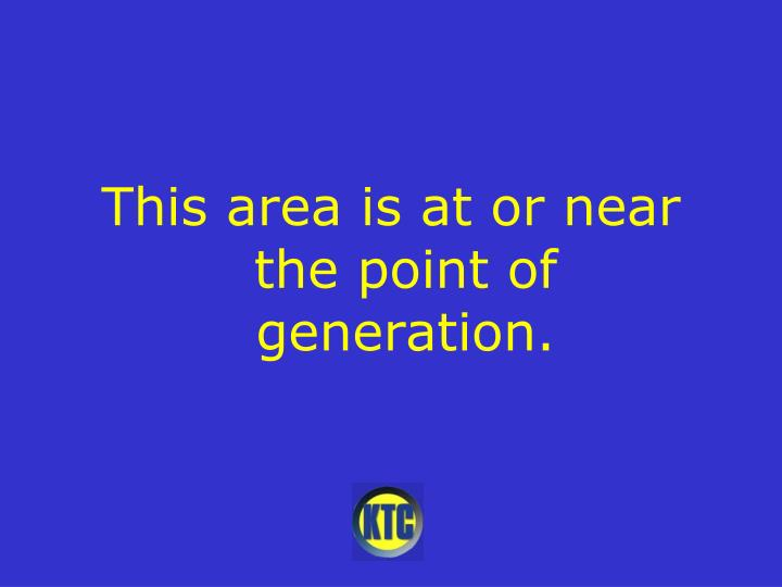 This area is at or near the point of generation.