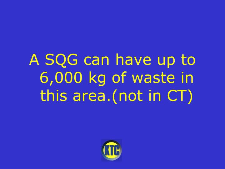 A SQG can have up to 6,000 kg of waste in this area.(not in CT)