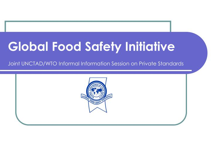 global food safety initiative joint unctad wto informal information session on private standards n.
