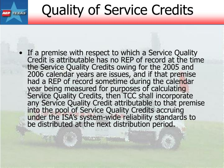 If a premise with respect to which a Service Quality Credit is attributable has no REP of record at the time the Service Quality Credits owing for the 2005 and 2006 calendar years are issues, and if that premise had a REP of record sometime during the calendar year being measured for purposes of calculating Service Quality Credits, then TCC shall incorporate any Service Quality Credit attributable to that premise into the pool of Service Quality Credits accruing under the ISA's system-wide reliability standards to be distributed at the next distribution period.