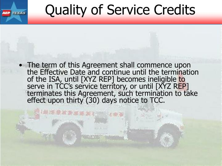 The term of this Agreement shall commence upon the Effective Date and continue until the termination of the ISA, until [XYZ REP] becomes ineligible to serve in TCC's service territory, or until [XYZ REP] terminates this Agreement, such termination to take effect upon thirty (30) days notice to TCC.