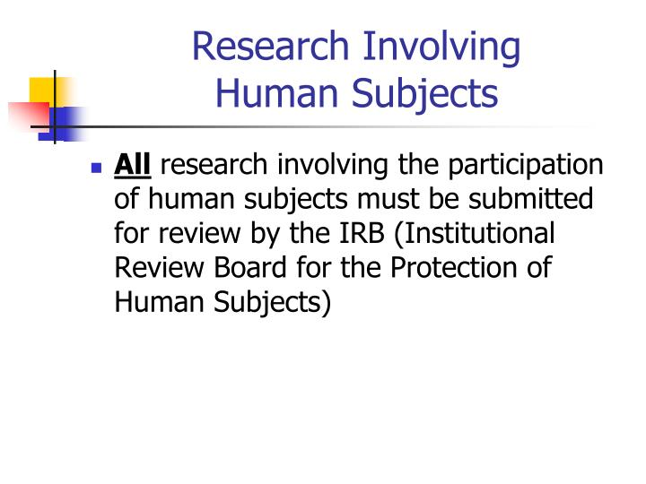 research on human subjects is it The human subjects regulatory protections, and the requirement for jhm irb review, do not apply to research in which all of the subjects are deceased research involving deceased populations is subject to compliance with hipaa, however, and the investigator must submit hipaa form 5 to the jhm irb.