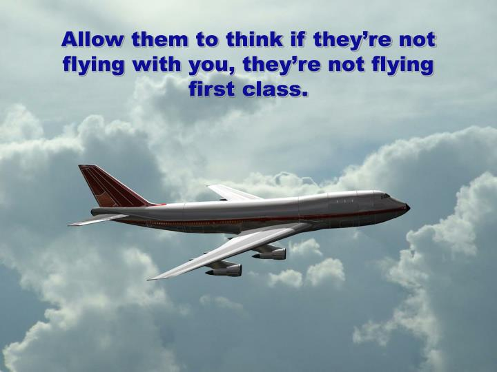 Allow them to think if they're not flying with you, they're not flying first class.