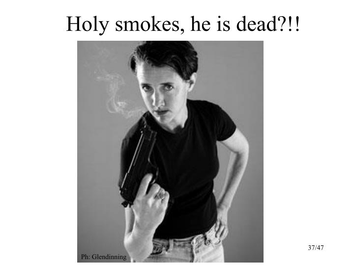 Holy smokes, he is dead?!!