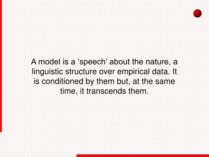 A model is a 'speech' about the nature, a linguistic structure over empirical data. It is conditioned by them but, at the same time, it transcends them.