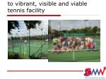 to vibrant visible and viable tennis facility