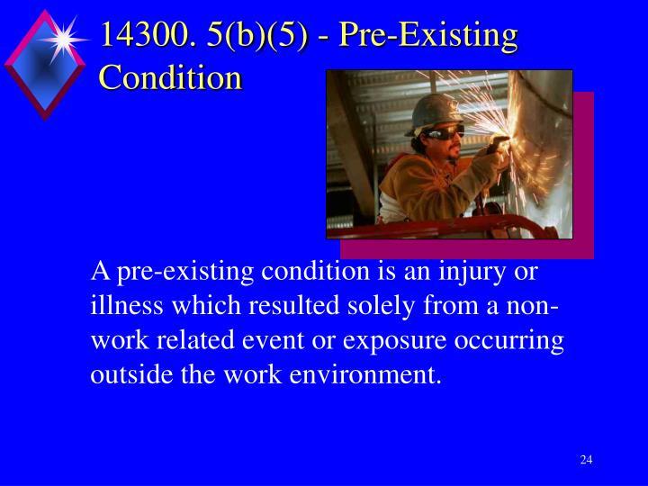 14300. 5(b)(5) - Pre-Existing Condition