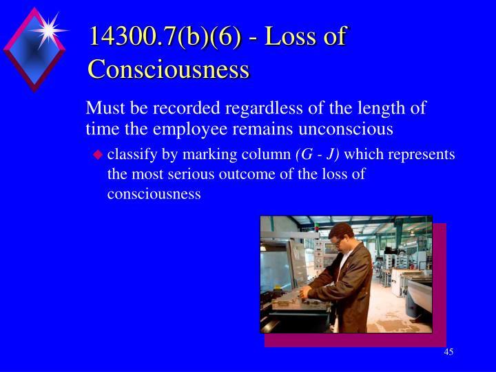 14300.7(b)(6) - Loss of Consciousness