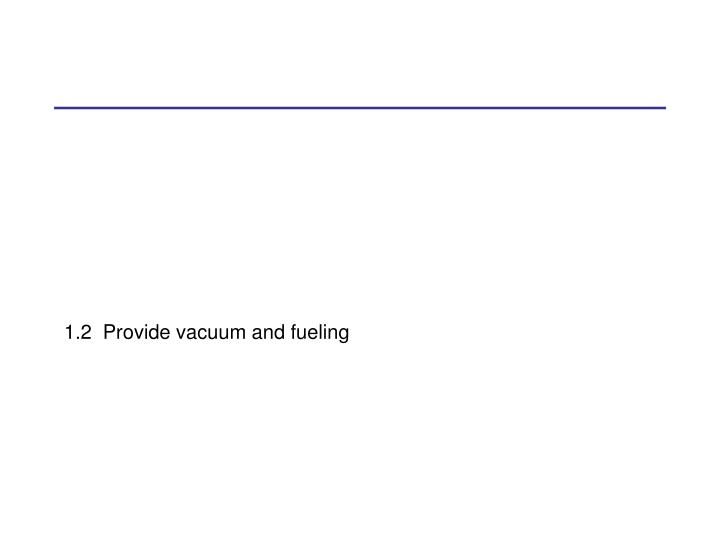 1.2  Provide vacuum and fueling