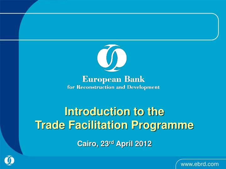 Introduction to the trade facilitation programme cairo 23 rd april 2012