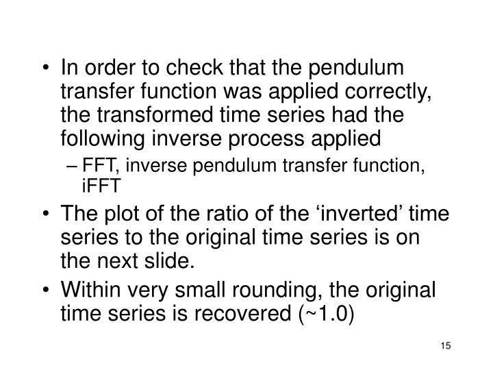 In order to check that the pendulum transfer function was applied correctly, the transformed time series had the following inverse process applied