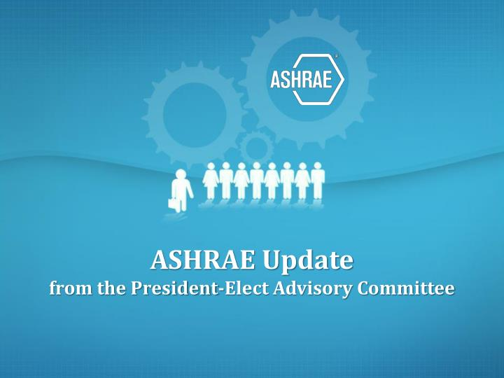 Ashrae update from the president elect advisory committee