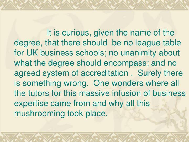 It is curious, given the name of the degree, that there should  be no league table for UK business schools; no unanimity about what the degree should encompass; and no agreed system of accreditation . Surely there is something wrong. One wonders where all the tutors for this massive infusion of business expertise came from and why all this mushrooming took place.