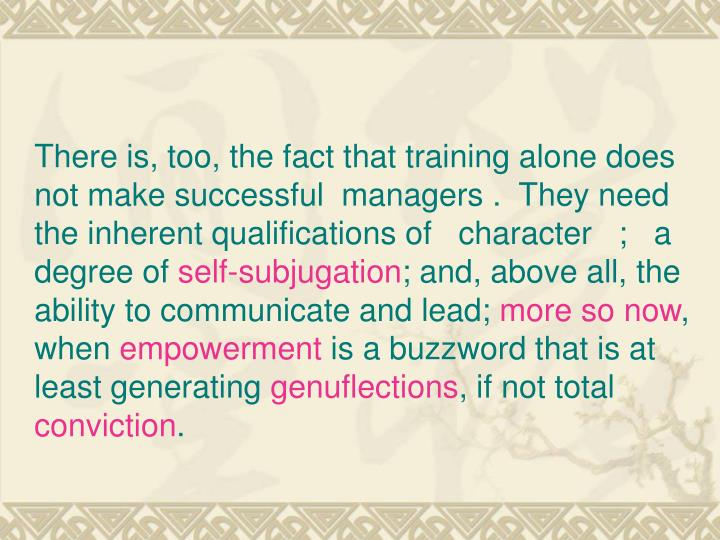 There is, too, the fact that training alone does not make successful  managers . They need the inherent qualifications of   character   ;   a degree of
