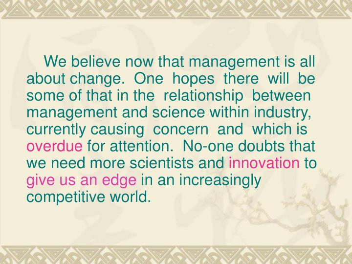 We believe now that management is all about change. One  hopes  there  will  be some of that in the  relationship  between management and science within industry, currently causing  concern  and  which is
