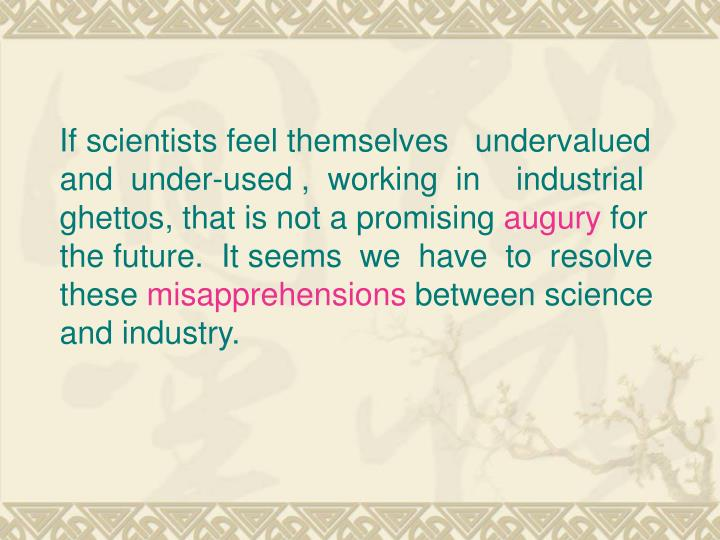 If scientists feel themselves   undervalued and  under-used ,  working  in    industrial ghettos, that is not a promising