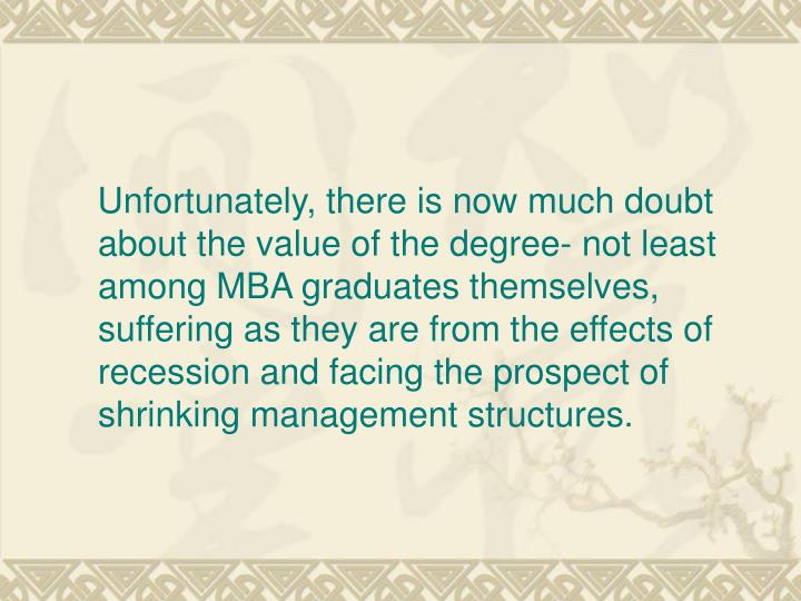 Unfortunately, there is now much doubt about the value of the degree- not least among MBA graduates themselves, suffering as they are from the effects of recession and facing the prospect of shrinking management structures.