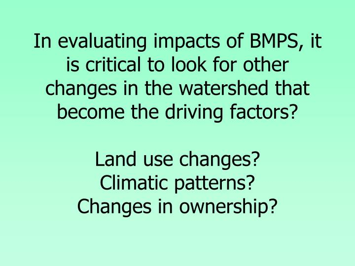 In evaluating impacts of BMPS, it is critical to look for other changes in the watershed that become the driving factors?