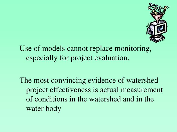 Use of models cannot replace monitoring, especially for project evaluation.