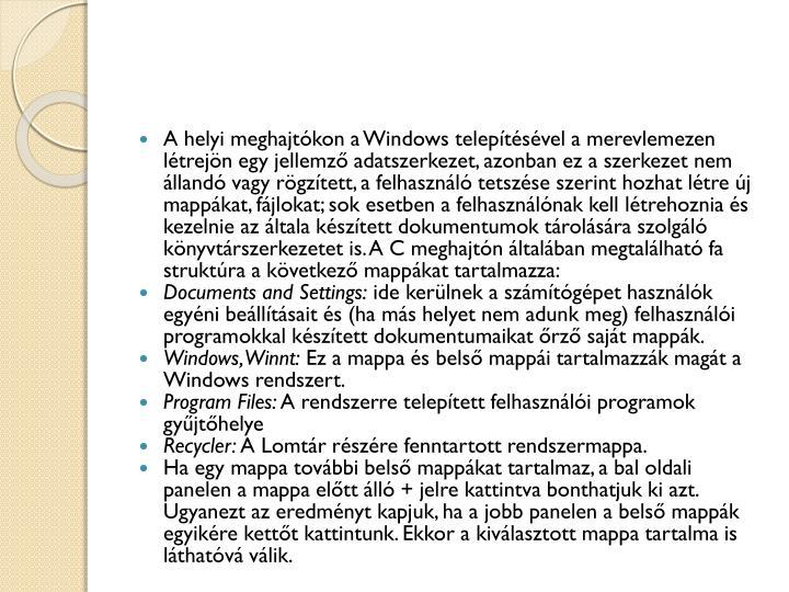 A helyi meghajtókon a Windows telepítésével a merevlemezen létrejön egy jellemző adatszerkezet, azonban ez a szerkezet nem állandó vagy rögzített, a felhasználó tetszése szerint hozhat létre új mappákat, fájlokat; sok esetben a felhasználónak kell létrehoznia és kezelnie az általa készített dokumentumok tárolására szolgáló könyvtárszerkezetet is. A C meghajtón általában megtalálható fa struktúra a következő mappákat tartalmazza: