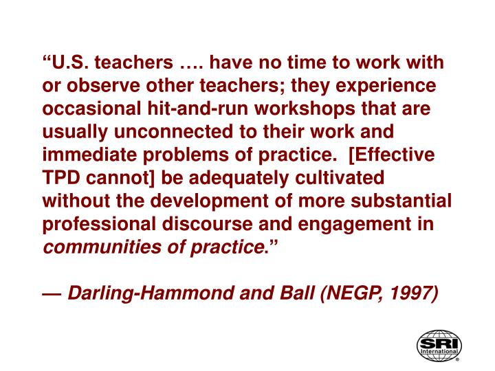 """""""U.S. teachers …. have no time to work with or observe other teachers; they experience occasional hit-and-run workshops that are usually unconnected to their work and immediate problems of practice.  [Effective TPD cannot] be adequately cultivated without the development of more substantial professional discourse and engagement in"""