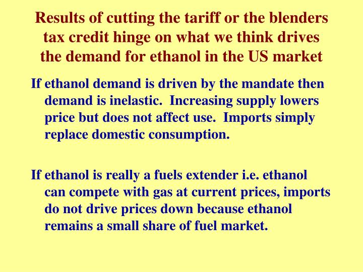 Results of cutting the tariff or the blenders tax credit hinge on what we think drives the demand for ethanol in the US market