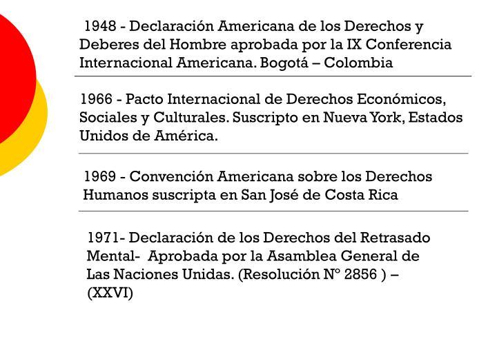 1948 - Declaración Americana de los Derechos y Deberes del Hombre aprobada por la IX Conferencia Internacional Americana. Bogotá – Colombia