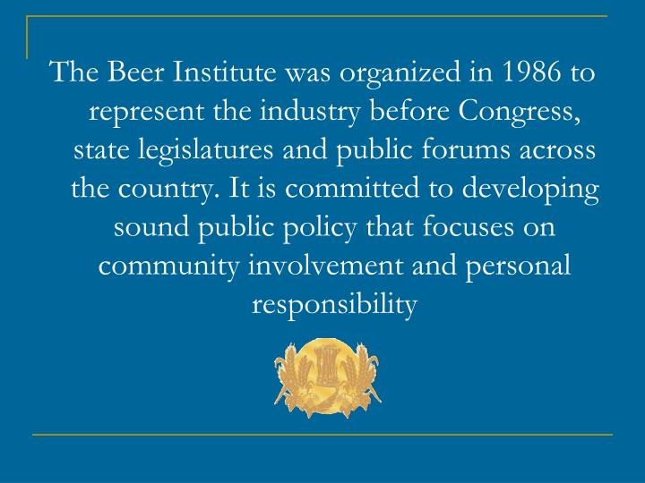 The Beer Institute was organized in 1986 to represent the industry before Congress, state legislatur...
