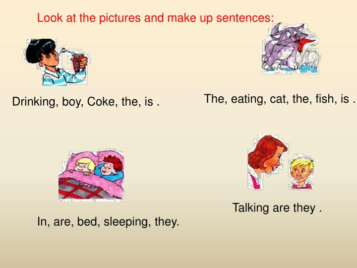 Look at the pictures and make up sentences: