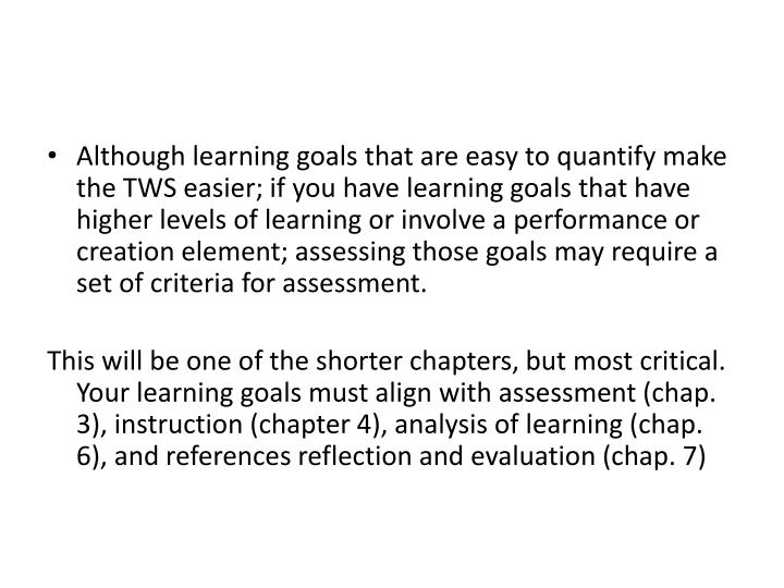 Although learning goals that are easy to quantify make the TWS easier; if you have learning goals that have higher levels of learning or involve a performance or creation element; assessing those goals may require a set of criteria for assessment.