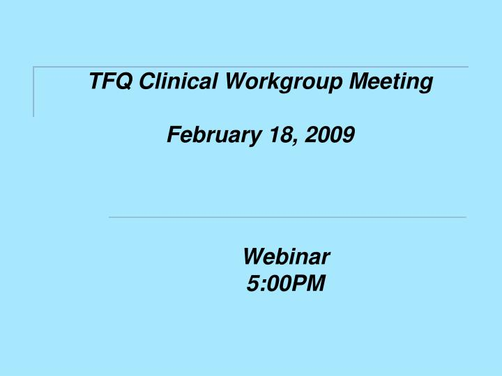 tfq clinical workgroup meeting february 18 2009 n.