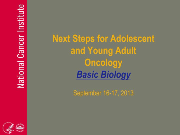 next steps for adolescent and young adult oncology basic biology september 16 17 2013 n.